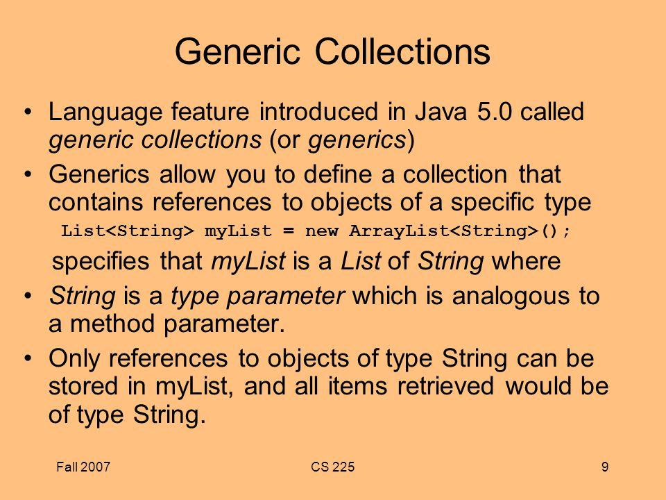 Fall 2007CS 2259 Generic Collections Language feature introduced in Java 5.0 called generic collections (or generics) Generics allow you to define a collection that contains references to objects of a specific type List myList = new ArrayList (); specifies that myList is a List of String where String is a type parameter which is analogous to a method parameter.