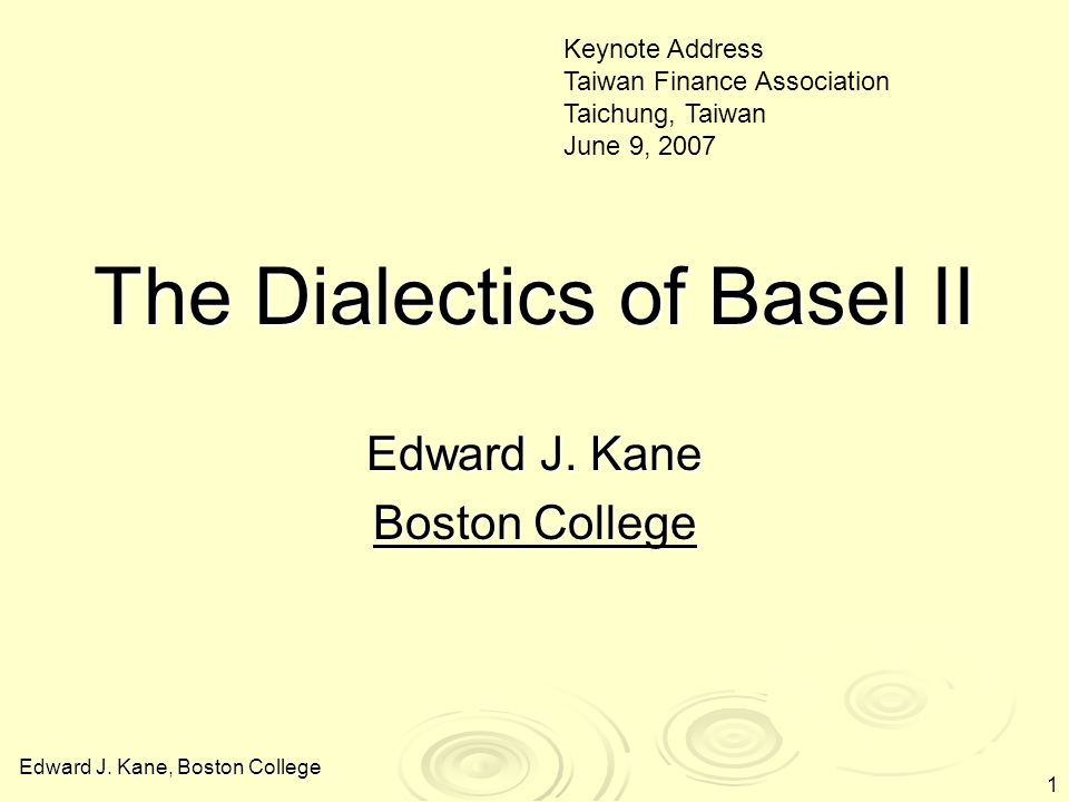 Edward J. Kane, Boston College 1 The Dialectics of Basel II Edward J.