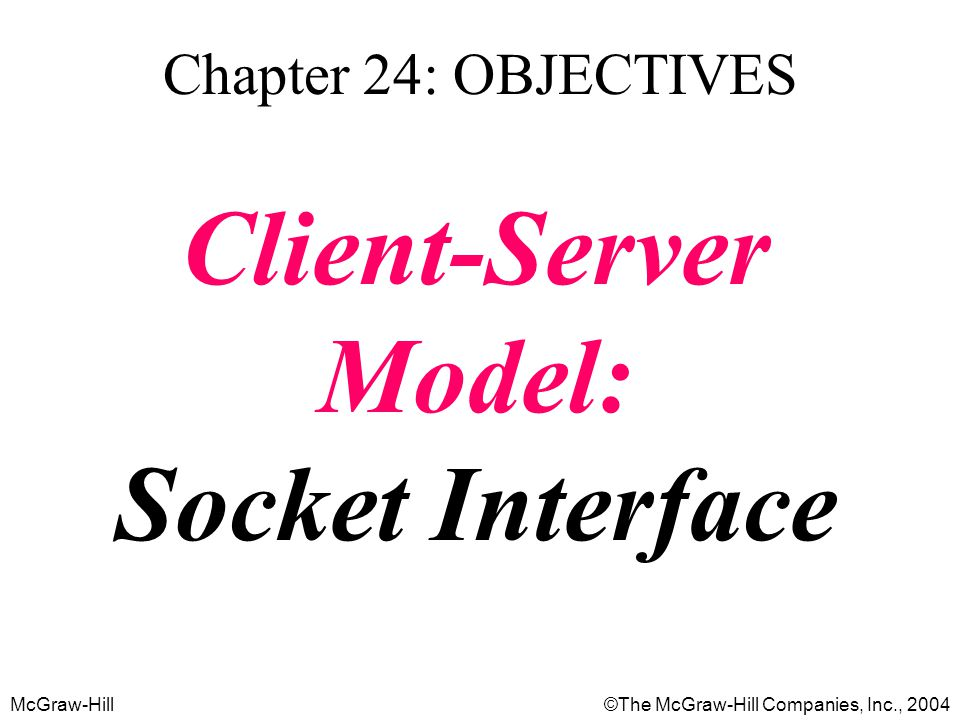 McGraw-Hill©The McGraw-Hill Companies, Inc., 2004 Chapter 24: OBJECTIVES Client-Server Model: Socket Interface