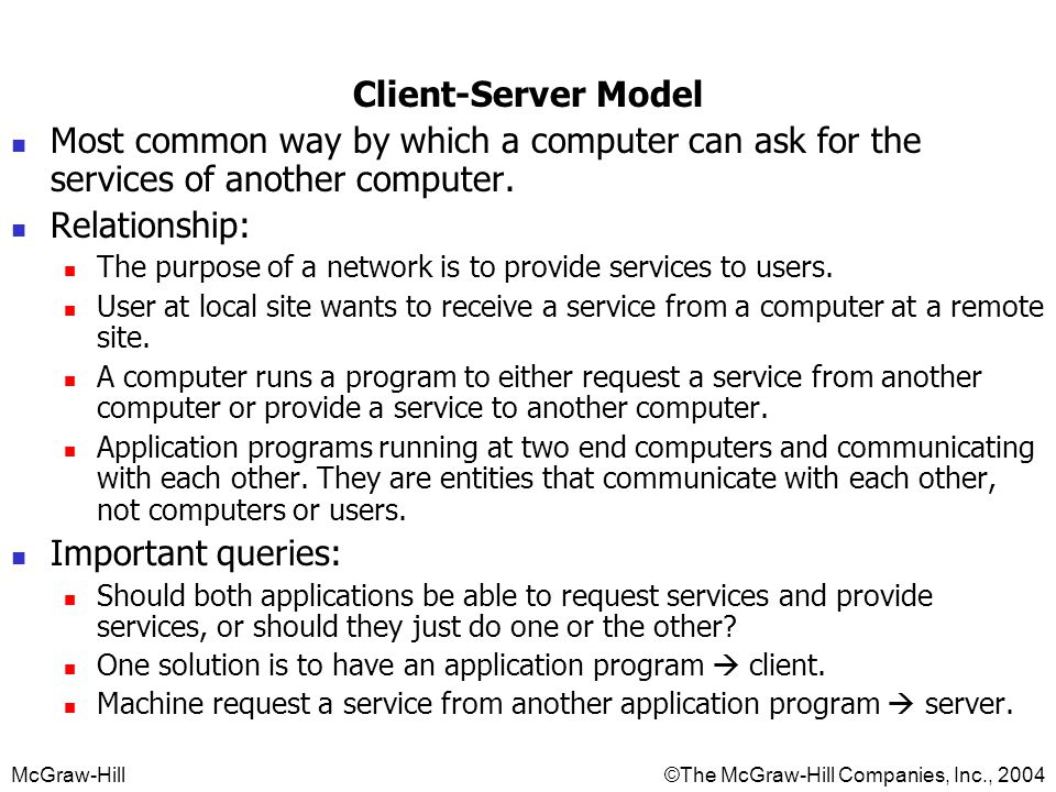 McGraw-Hill©The McGraw-Hill Companies, Inc., 2004 Client-Server Model Most common way by which a computer can ask for the services of another computer.