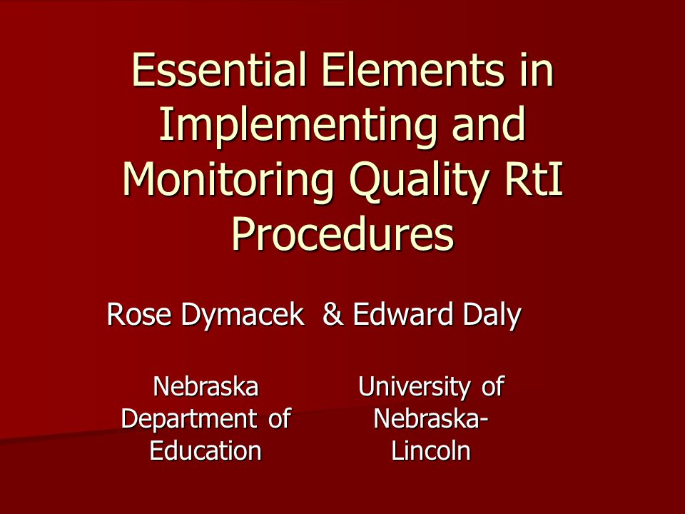 Essential Elements in Implementing and Monitoring Quality RtI Procedures Rose Dymacek & Edward Daly Nebraska Department of Education University of Nebraska- Lincoln