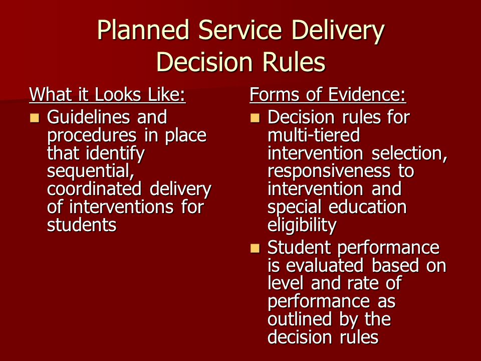 Planned Service Delivery Decision Rules What it Looks Like: Guidelines and procedures in place that identify sequential, coordinated delivery of interventions for students Guidelines and procedures in place that identify sequential, coordinated delivery of interventions for students Forms of Evidence: Decision rules for multi-tiered intervention selection, responsiveness to intervention and special education eligibility Decision rules for multi-tiered intervention selection, responsiveness to intervention and special education eligibility Student performance is evaluated based on level and rate of performance as outlined by the decision rules Student performance is evaluated based on level and rate of performance as outlined by the decision rules