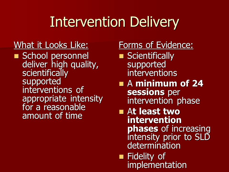 Intervention Delivery What it Looks Like: School personnel deliver high quality, scientifically supported interventions of appropriate intensity for a reasonable amount of time School personnel deliver high quality, scientifically supported interventions of appropriate intensity for a reasonable amount of time Forms of Evidence: Scientifically supported interventions Scientifically supported interventions A minimum of 24 sessions per intervention phase A minimum of 24 sessions per intervention phase At least two intervention phases of increasing intensity prior to SLD determination At least two intervention phases of increasing intensity prior to SLD determination Fidelity of implementation Fidelity of implementation