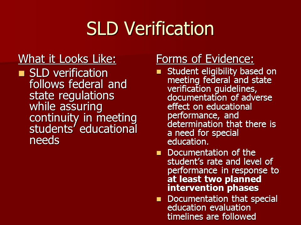 SLD Verification What it Looks Like: SLD verification follows federal and state regulations while assuring continuity in meeting students' educational needs SLD verification follows federal and state regulations while assuring continuity in meeting students' educational needs Forms of Evidence: Student eligibility based on meeting federal and state verification guidelines, documentation of adverse effect on educational performance, and determination that there is a need for special education.