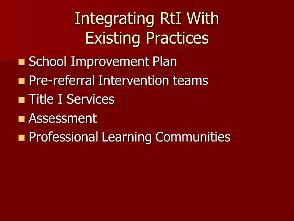 Integrating RtI With Existing Practices School Improvement Plan School Improvement Plan Pre-referral Intervention teams Pre-referral Intervention teams Title I Services Title I Services Assessment Assessment Professional Learning Communities Professional Learning Communities