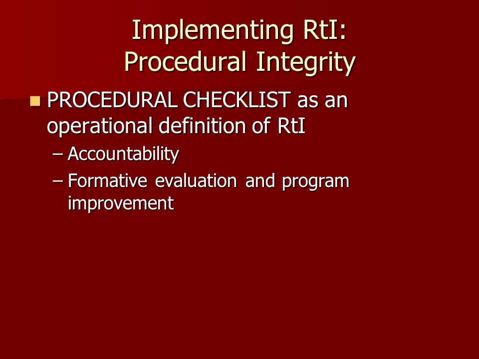 Implementing RtI: Procedural Integrity PROCEDURAL CHECKLIST as an operational definition of RtI PROCEDURAL CHECKLIST as an operational definition of RtI –Accountability –Formative evaluation and program improvement