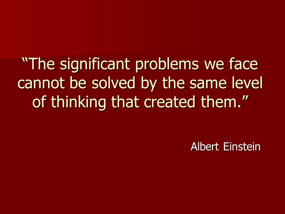 The significant problems we face cannot be solved by the same level of thinking that created them. Albert Einstein