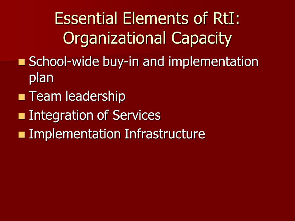 Essential Elements of RtI: Organizational Capacity School-wide buy-in and implementation plan School-wide buy-in and implementation plan Team leadership Team leadership Integration of Services Integration of Services Implementation Infrastructure Implementation Infrastructure