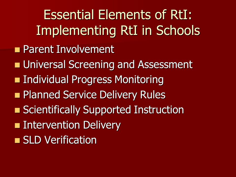 Essential Elements of RtI: Implementing RtI in Schools Parent Involvement Parent Involvement Universal Screening and Assessment Universal Screening and Assessment Individual Progress Monitoring Individual Progress Monitoring Planned Service Delivery Rules Planned Service Delivery Rules Scientifically Supported Instruction Scientifically Supported Instruction Intervention Delivery Intervention Delivery SLD Verification SLD Verification