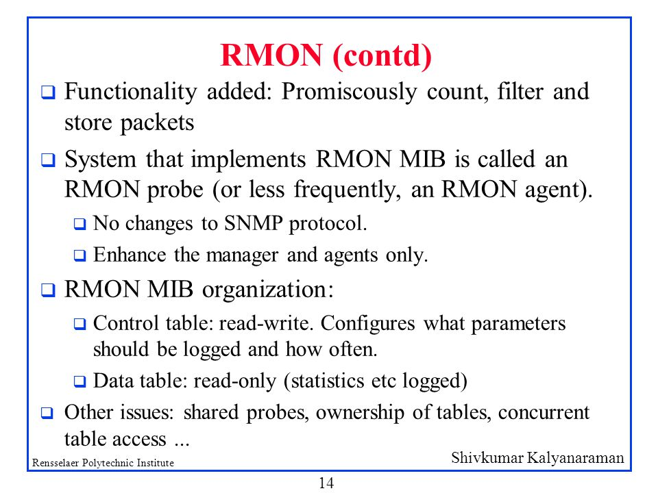 Shivkumar Kalyanaraman Rensselaer Polytechnic Institute 14 RMON (contd) q Functionality added: Promiscously count, filter and store packets q System that implements RMON MIB is called an RMON probe (or less frequently, an RMON agent).