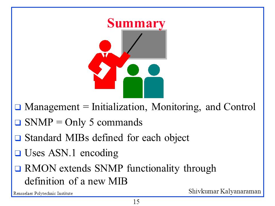 Shivkumar Kalyanaraman Rensselaer Polytechnic Institute 15 Summary q Management = Initialization, Monitoring, and Control q SNMP = Only 5 commands q Standard MIBs defined for each object q Uses ASN.1 encoding q RMON extends SNMP functionality through definition of a new MIB