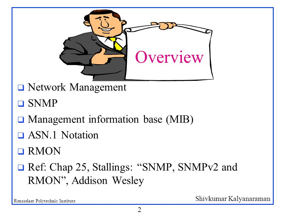 Shivkumar Kalyanaraman Rensselaer Polytechnic Institute 2 q Network Management q SNMP q Management information base (MIB) q ASN.1 Notation q RMON q Ref: Chap 25, Stallings: SNMP, SNMPv2 and RMON , Addison Wesley Overview