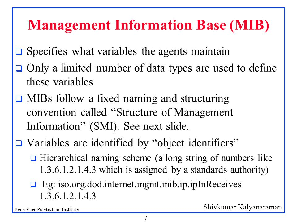 Shivkumar Kalyanaraman Rensselaer Polytechnic Institute 7 Management Information Base (MIB) q Specifies what variables the agents maintain q Only a limited number of data types are used to define these variables q MIBs follow a fixed naming and structuring convention called Structure of Management Information (SMI).