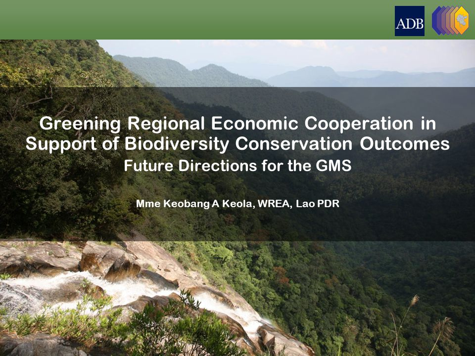 Greening Regional Economic Cooperation in Support of Biodiversity Conservation Outcomes Future Directions for the GMS Mme Keobang A Keola, WREA, Lao PDR