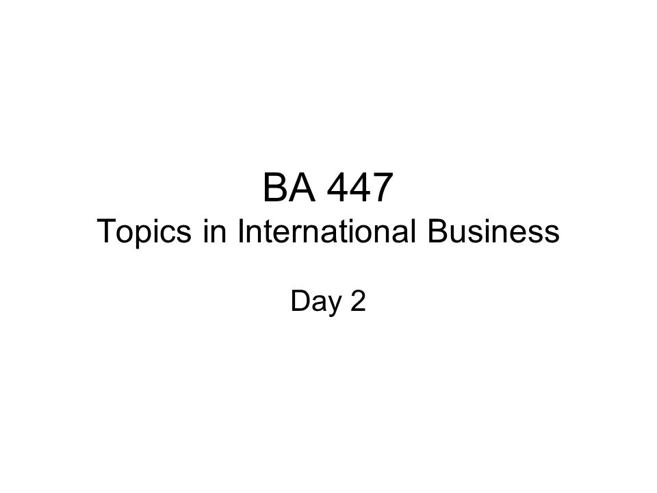 BA 447 Topics in International Business Day 2