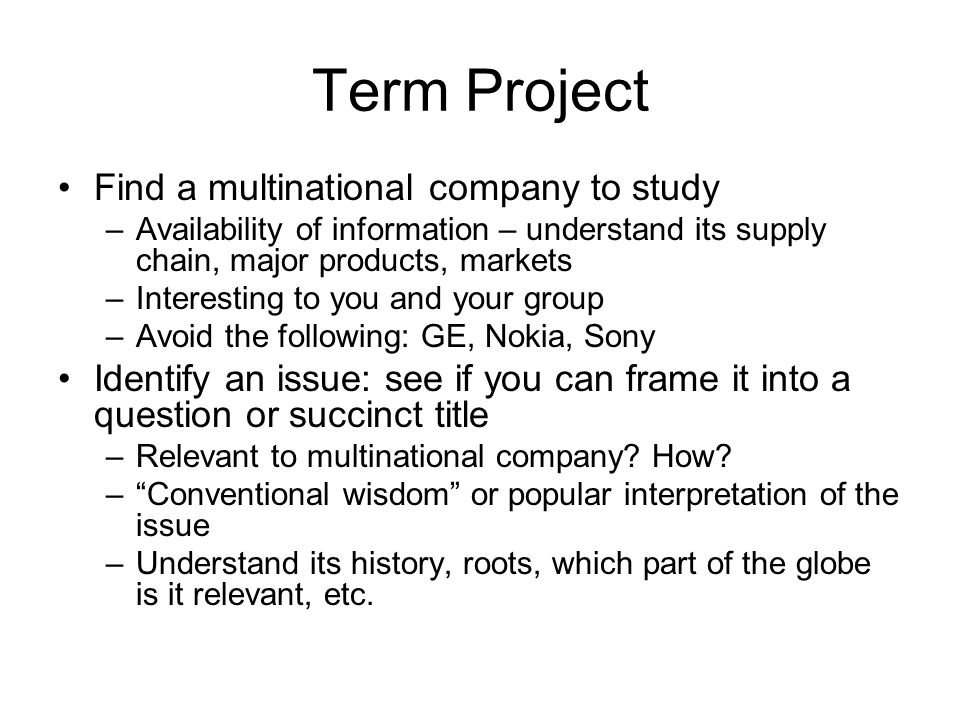Term Project Find a multinational company to study –Availability of information – understand its supply chain, major products, markets –Interesting to you and your group –Avoid the following: GE, Nokia, Sony Identify an issue: see if you can frame it into a question or succinct title –Relevant to multinational company.