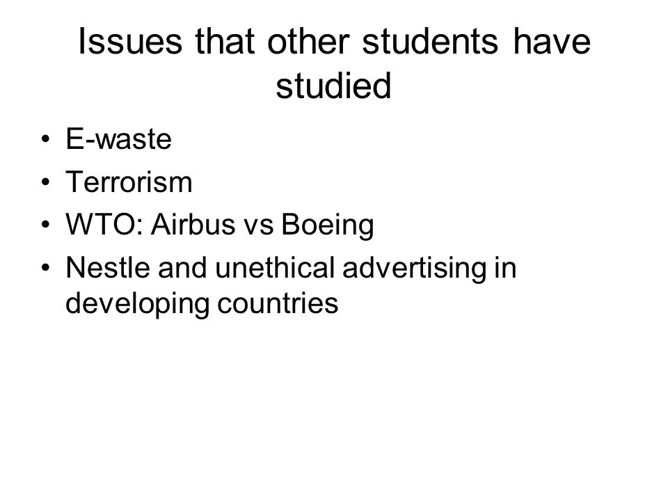 Issues that other students have studied E-waste Terrorism WTO: Airbus vs Boeing Nestle and unethical advertising in developing countries