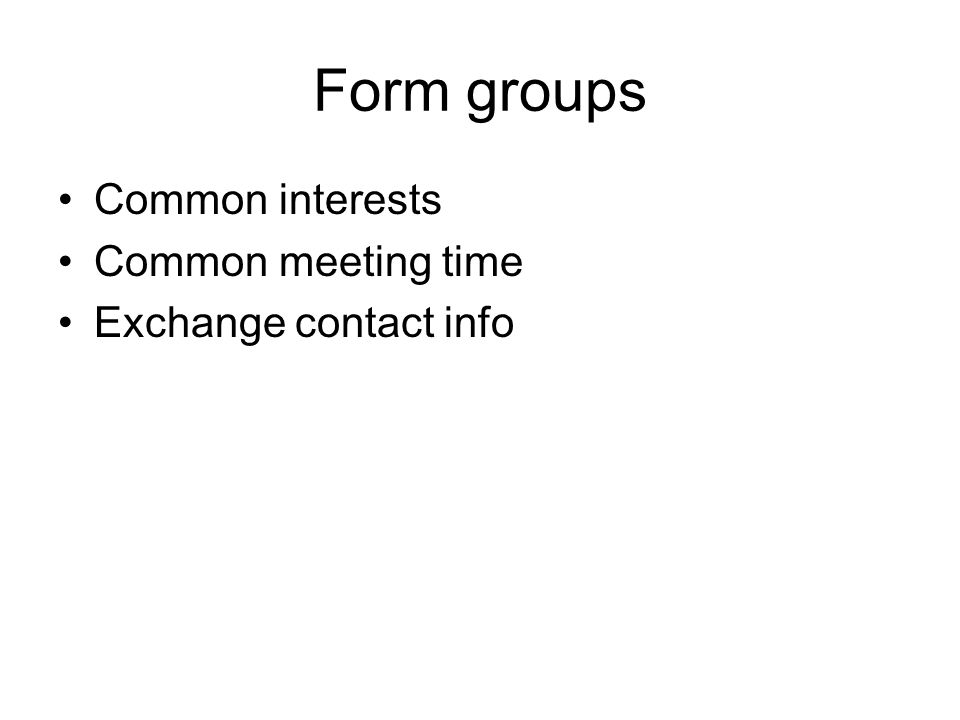 Form groups Common interests Common meeting time Exchange contact info