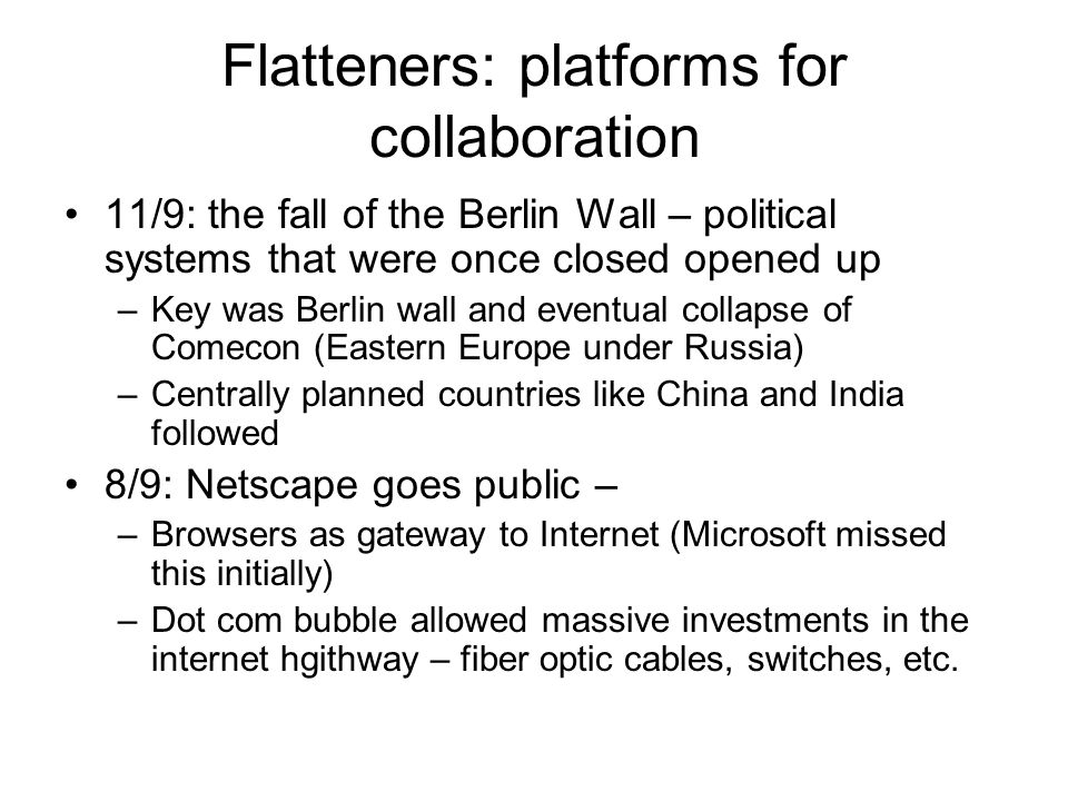 Flatteners: platforms for collaboration 11/9: the fall of the Berlin Wall – political systems that were once closed opened up –Key was Berlin wall and eventual collapse of Comecon (Eastern Europe under Russia) –Centrally planned countries like China and India followed 8/9: Netscape goes public – –Browsers as gateway to Internet (Microsoft missed this initially) –Dot com bubble allowed massive investments in the internet hgithway – fiber optic cables, switches, etc.