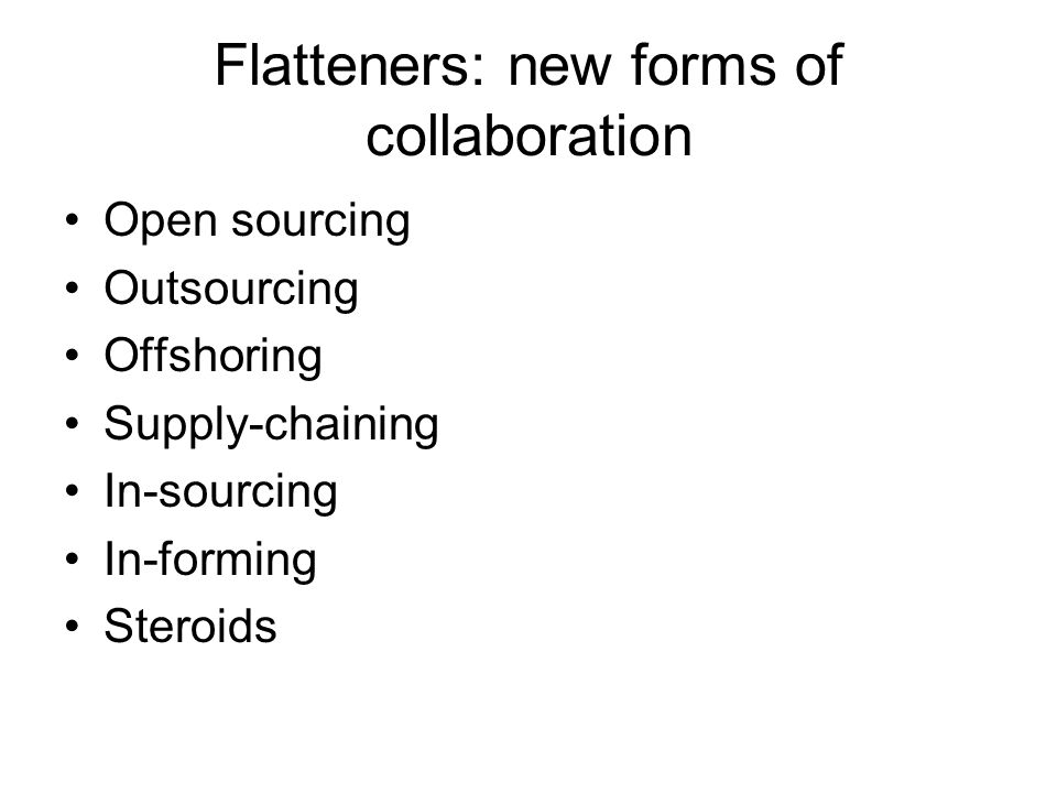 Flatteners: new forms of collaboration Open sourcing Outsourcing Offshoring Supply-chaining In-sourcing In-forming Steroids