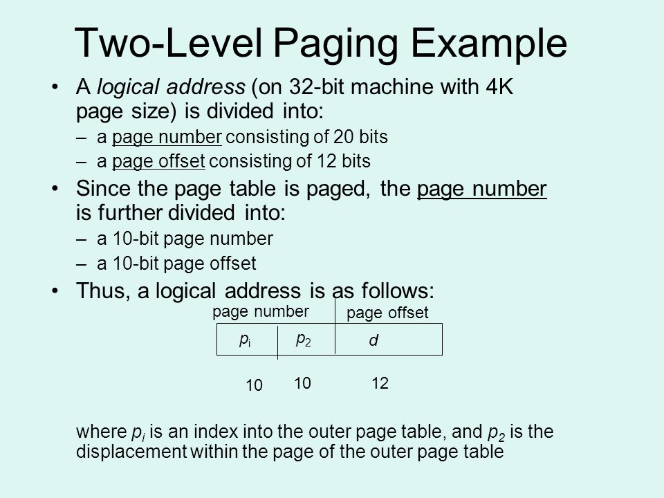 Two-Level Paging Example A logical address (on 32-bit machine with 4K page size) is divided into: –a page number consisting of 20 bits –a page offset consisting of 12 bits Since the page table is paged, the page number is further divided into: –a 10-bit page number –a 10-bit page offset Thus, a logical address is as follows: where p i is an index into the outer page table, and p 2 is the displacement within the page of the outer page table page number page offset pipi p2p2 d 10 12