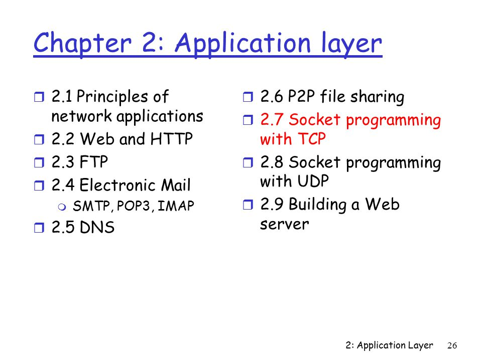 2: Application Layer26 Chapter 2: Application layer r 2.1 Principles of network applications r 2.2 Web and HTTP r 2.3 FTP r 2.4 Electronic Mail m SMTP, POP3, IMAP r 2.5 DNS r 2.6 P2P file sharing r 2.7 Socket programming with TCP r 2.8 Socket programming with UDP r 2.9 Building a Web server