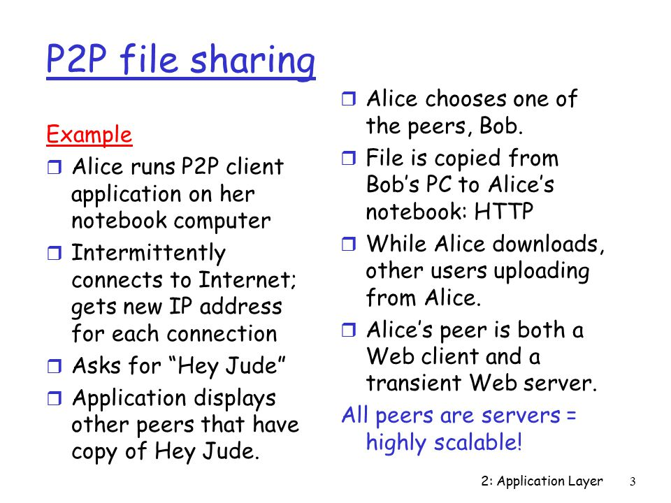 2: Application Layer3 P2P file sharing Example r Alice runs P2P client application on her notebook computer r Intermittently connects to Internet; gets new IP address for each connection r Asks for Hey Jude r Application displays other peers that have copy of Hey Jude.
