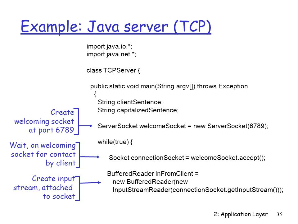 2: Application Layer35 Example: Java server (TCP) import java.io.*; import java.net.*; class TCPServer { public static void main(String argv[]) throws Exception { String clientSentence; String capitalizedSentence; ServerSocket welcomeSocket = new ServerSocket(6789); while(true) { Socket connectionSocket = welcomeSocket.accept(); BufferedReader inFromClient = new BufferedReader(new InputStreamReader(connectionSocket.getInputStream())); Create welcoming socket at port 6789 Wait, on welcoming socket for contact by client Create input stream, attached to socket
