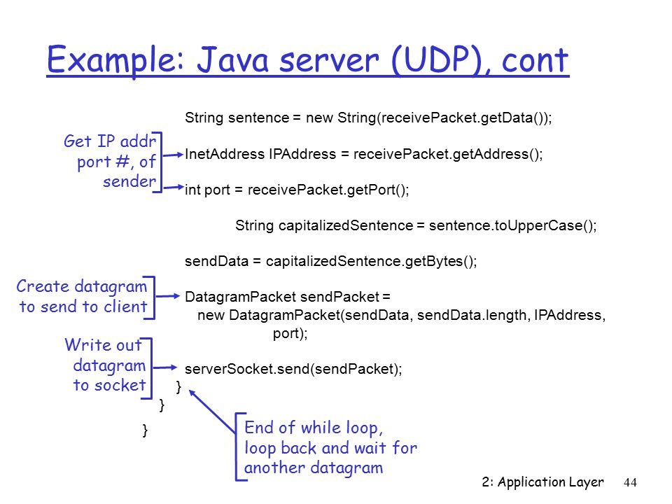 2: Application Layer44 Example: Java server (UDP), cont String sentence = new String(receivePacket.getData()); InetAddress IPAddress = receivePacket.getAddress(); int port = receivePacket.getPort(); String capitalizedSentence = sentence.toUpperCase(); sendData = capitalizedSentence.getBytes(); DatagramPacket sendPacket = new DatagramPacket(sendData, sendData.length, IPAddress, port); serverSocket.send(sendPacket); } Get IP addr port #, of sender Write out datagram to socket End of while loop, loop back and wait for another datagram Create datagram to send to client