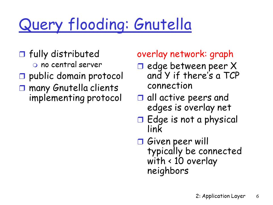 2: Application Layer6 Query flooding: Gnutella r fully distributed m no central server r public domain protocol r many Gnutella clients implementing protocol overlay network: graph r edge between peer X and Y if there's a TCP connection r all active peers and edges is overlay net r Edge is not a physical link r Given peer will typically be connected with < 10 overlay neighbors