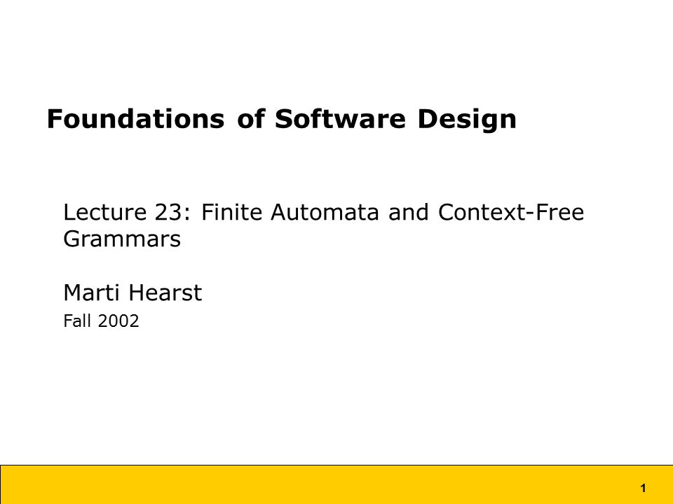 1 Foundations of Software Design Lecture 23: Finite Automata and Context-Free Grammars Marti Hearst Fall 2002