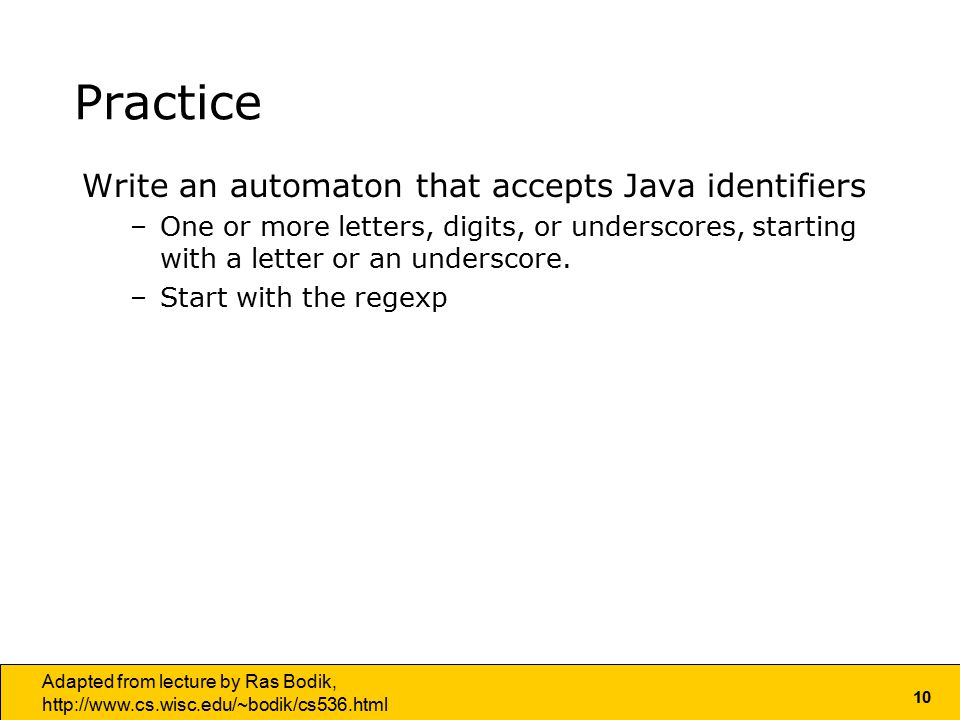 10 Adapted from lecture by Ras Bodik,   Practice Write an automaton that accepts Java identifiers –One or more letters, digits, or underscores, starting with a letter or an underscore.