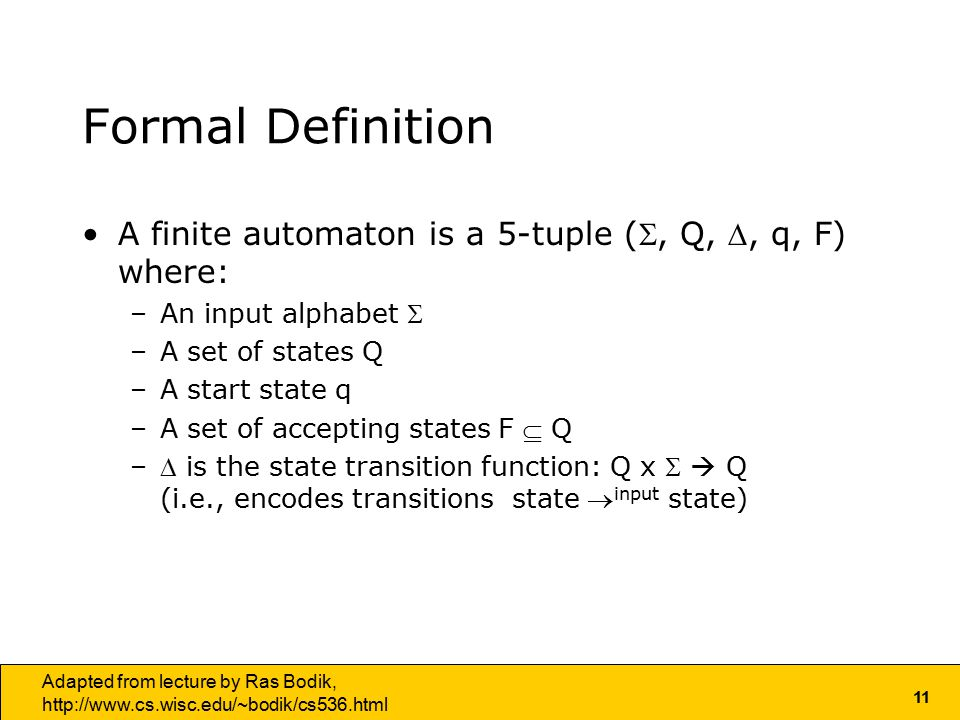 11 Adapted from lecture by Ras Bodik,   Formal Definition A finite automaton is a 5-tuple (, Q, , q, F) where: –An input alphabet  –A set of states Q –A start state q –A set of accepting states F  Q – is the state transition function: Q x   Q (i.e., encodes transitions state  input state)