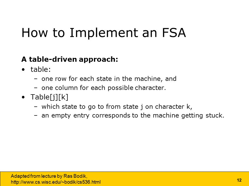 12 Adapted from lecture by Ras Bodik,   How to Implement an FSA A table-driven approach: table: –one row for each state in the machine, and –one column for each possible character.