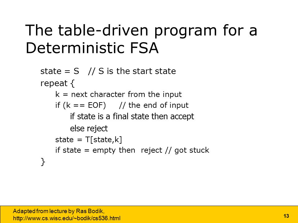13 Adapted from lecture by Ras Bodik,   The table-driven program for a Deterministic FSA state = S // S is the start state repeat { k = next character from the input if (k == EOF) // the end of input if state is a final state then accept else reject state = T[state,k] if state = empty then reject // got stuck }