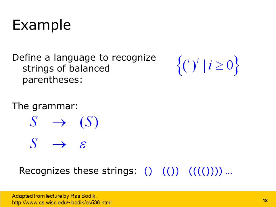 18 Adapted from lecture by Ras Bodik,   Example Define a language to recognize strings of balanced parentheses: The grammar: Recognizes these strings: () (()) (((()))) …