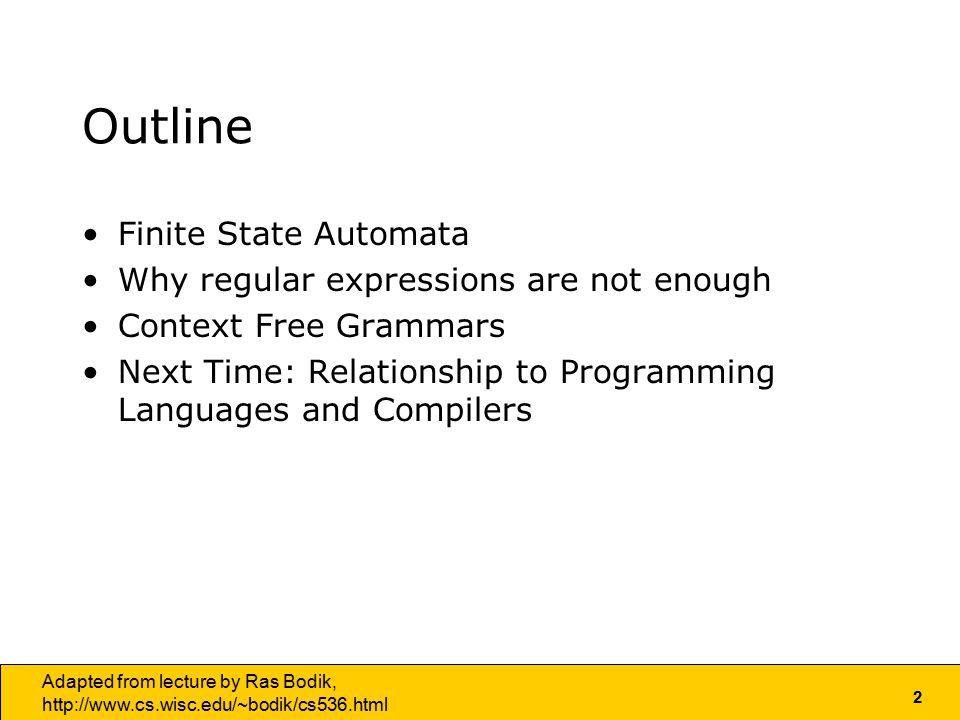 2 Adapted from lecture by Ras Bodik,   Outline Finite State Automata Why regular expressions are not enough Context Free Grammars Next Time: Relationship to Programming Languages and Compilers