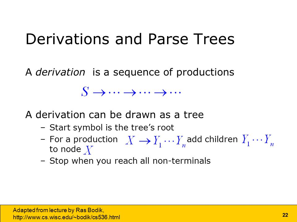 22 Adapted from lecture by Ras Bodik,   Derivations and Parse Trees A derivation is a sequence of productions A derivation can be drawn as a tree –Start symbol is the tree's root –For a production add children to node –Stop when you reach all non-terminals
