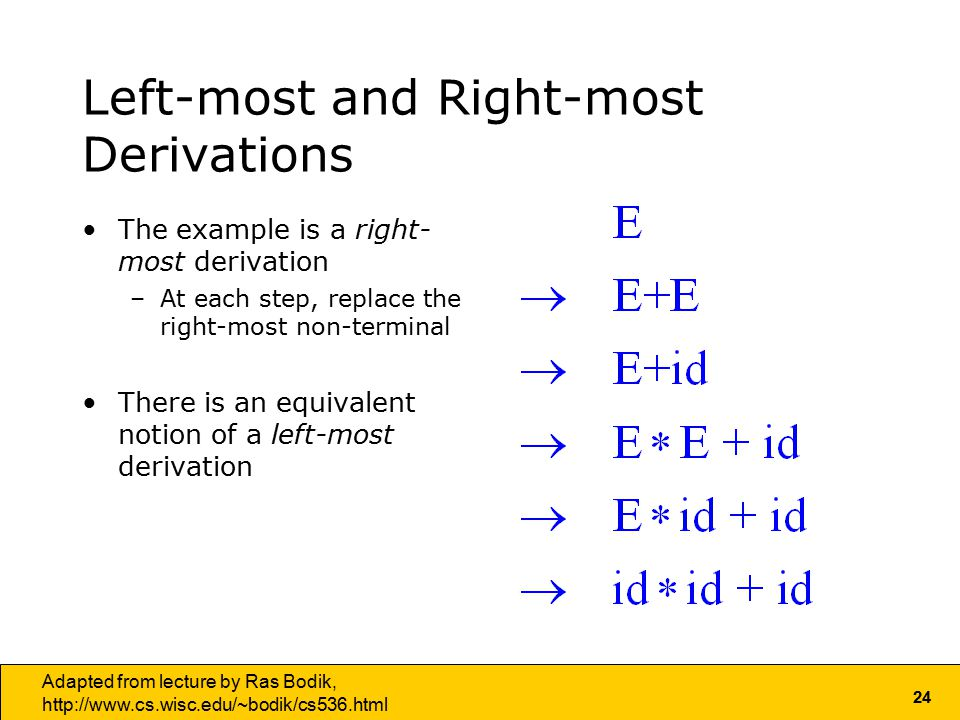 24 Adapted from lecture by Ras Bodik,   Left-most and Right-most Derivations The example is a right- most derivation –At each step, replace the right-most non-terminal There is an equivalent notion of a left-most derivation