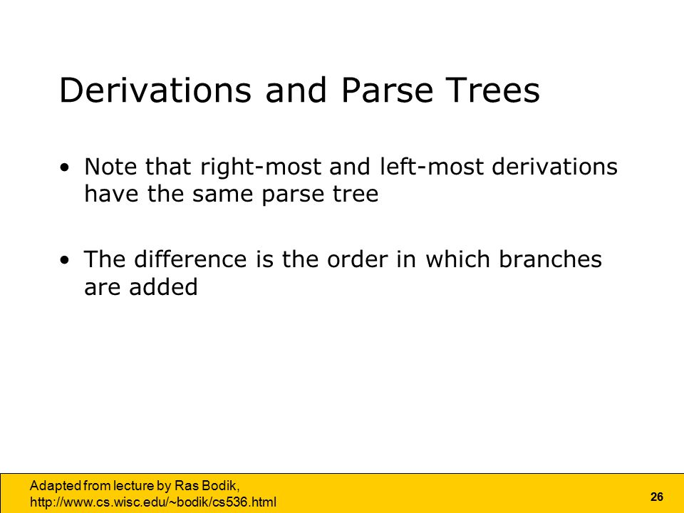 26 Adapted from lecture by Ras Bodik,   Derivations and Parse Trees Note that right-most and left-most derivations have the same parse tree The difference is the order in which branches are added