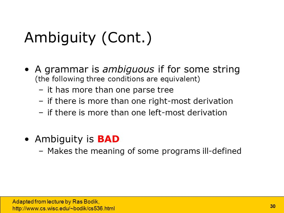 30 Adapted from lecture by Ras Bodik,   Ambiguity (Cont.) A grammar is ambiguous if for some string (the following three conditions are equivalent) –it has more than one parse tree –if there is more than one right-most derivation –if there is more than one left-most derivation Ambiguity is BAD –Makes the meaning of some programs ill-defined