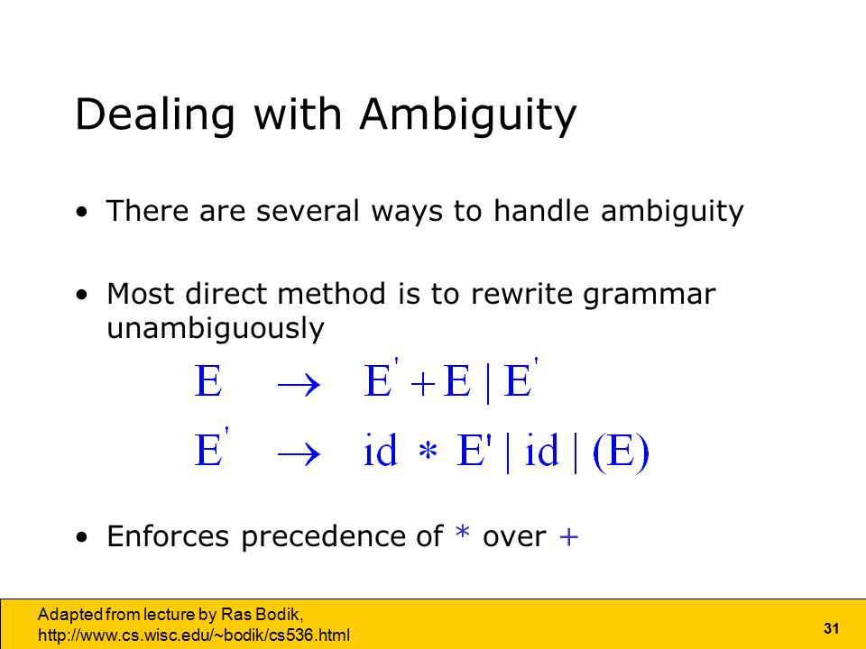 31 Adapted from lecture by Ras Bodik,   Dealing with Ambiguity There are several ways to handle ambiguity Most direct method is to rewrite grammar unambiguously Enforces precedence of * over +