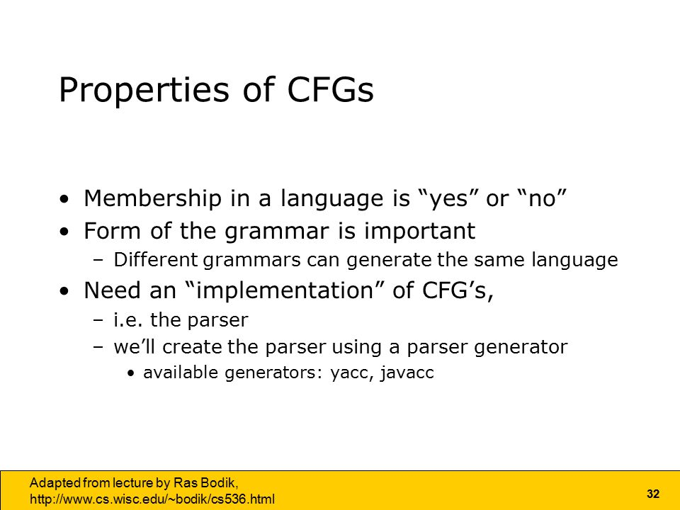 32 Adapted from lecture by Ras Bodik,   Properties of CFGs Membership in a language is yes or no Form of the grammar is important –Different grammars can generate the same language Need an implementation of CFG's, –i.e.