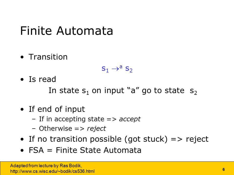 6 Adapted from lecture by Ras Bodik,   Finite Automata Transition s 1  a s 2 Is read In state s 1 on input a go to state s 2 If end of input –If in accepting state => accept –Otherwise => reject If no transition possible (got stuck) => reject FSA = Finite State Automata