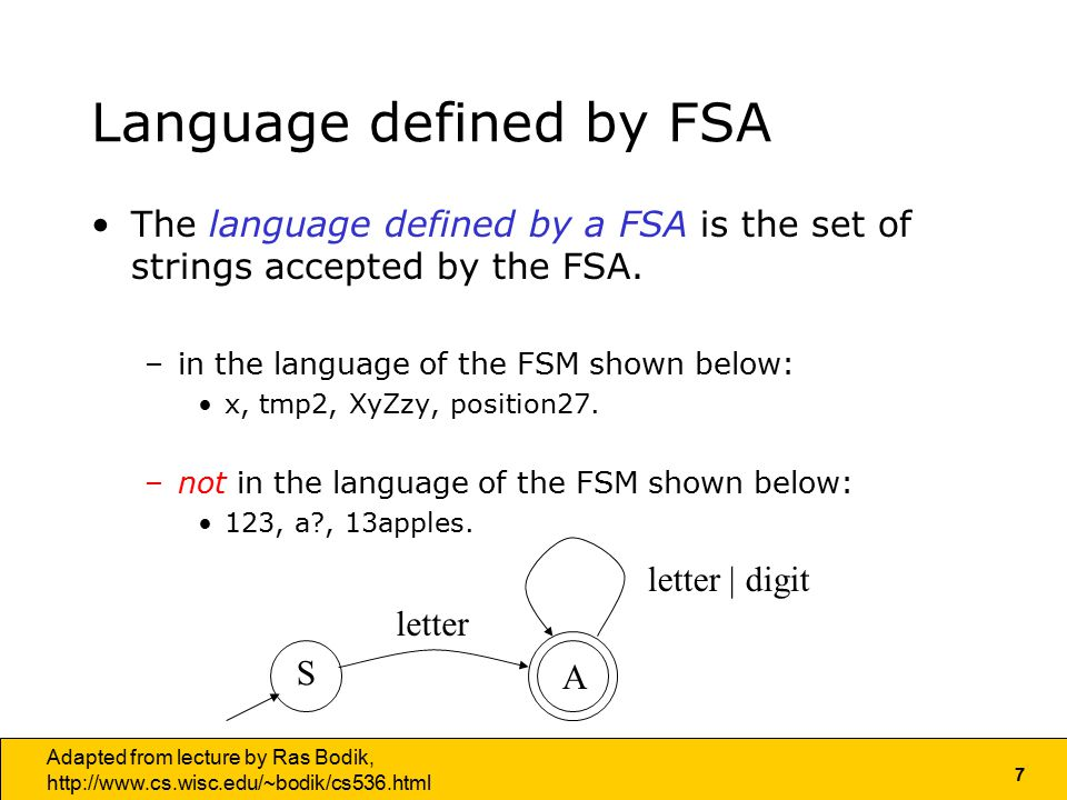 7 Adapted from lecture by Ras Bodik,   Language defined by FSA The language defined by a FSA is the set of strings accepted by the FSA.