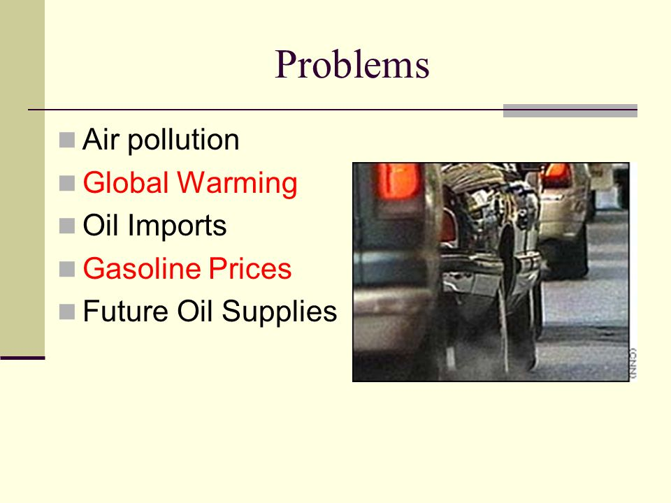 Problems Air pollution Global Warming Oil Imports Gasoline Prices Future Oil Supplies