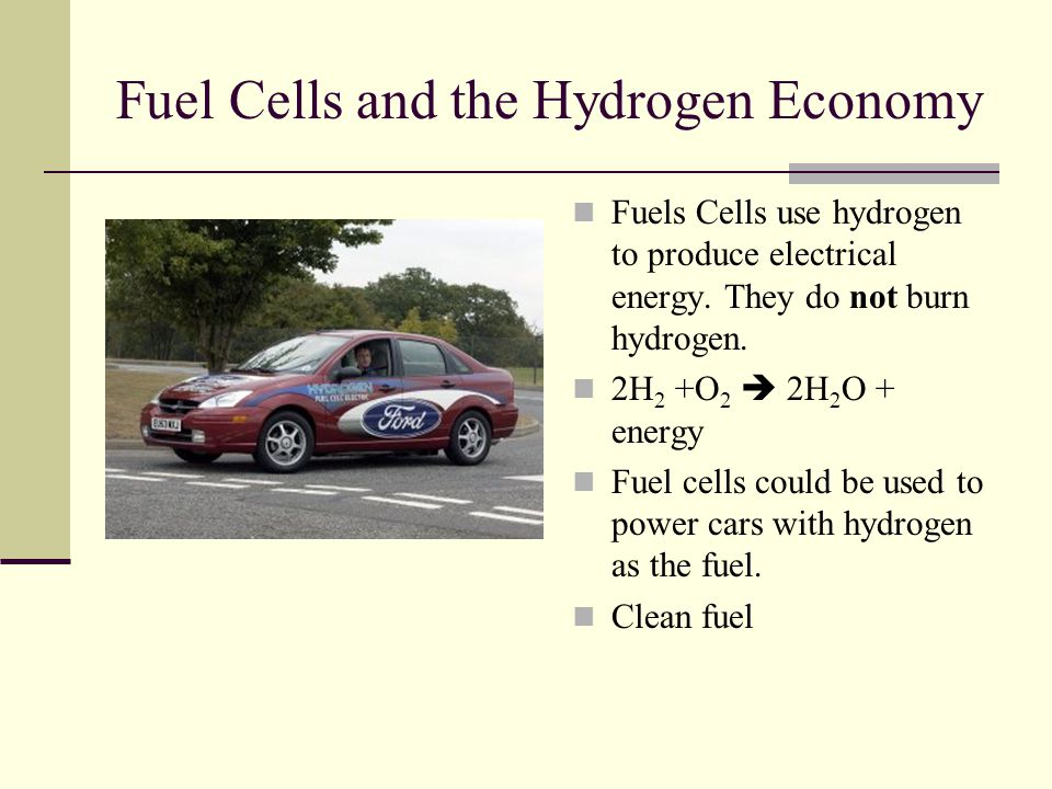 Fuel Cells and the Hydrogen Economy Fuels Cells use hydrogen to produce electrical energy.