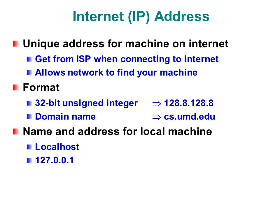 Internet (IP) Address Unique address for machine on internet Get from ISP when connecting to internet Allows network to find your machine Format 32-bit unsigned integer  Domain name  cs.umd.edu Name and address for local machine Localhost