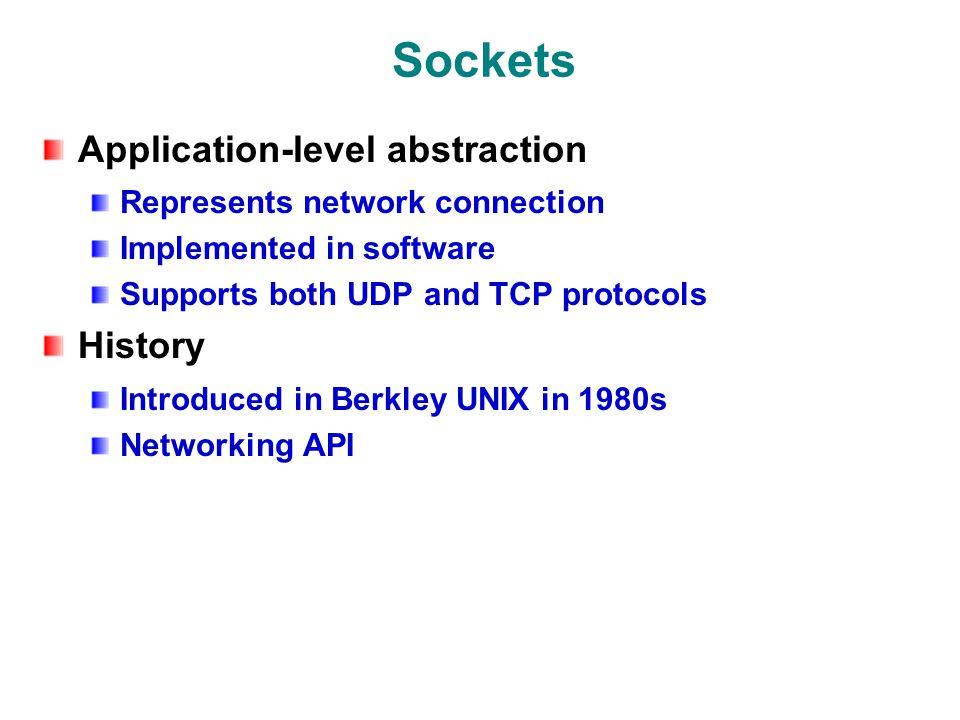 Sockets Application-level abstraction Represents network connection Implemented in software Supports both UDP and TCP protocols History Introduced in Berkley UNIX in 1980s Networking API