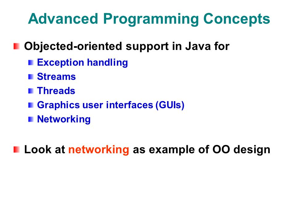 Advanced Programming Concepts Objected-oriented support in Java for Exception handling Streams Threads Graphics user interfaces (GUIs) Networking Look at networking as example of OO design